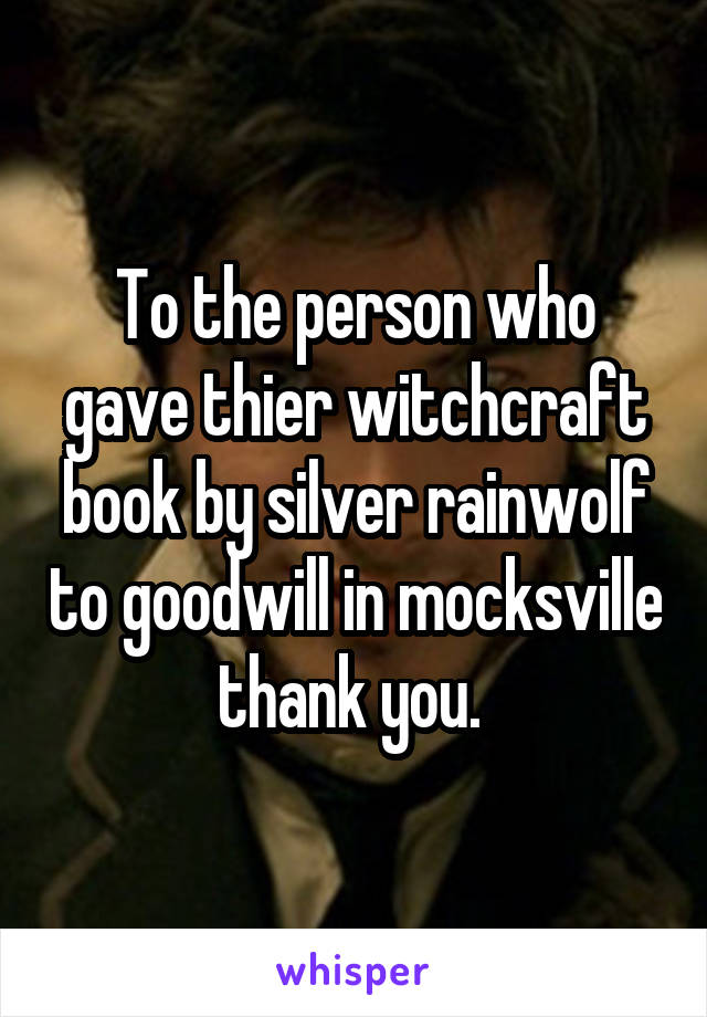 To the person who gave thier witchcraft book by silver rainwolf to goodwill in mocksville thank you.