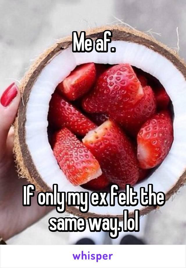 Me af.      If only my ex felt the same way. lol