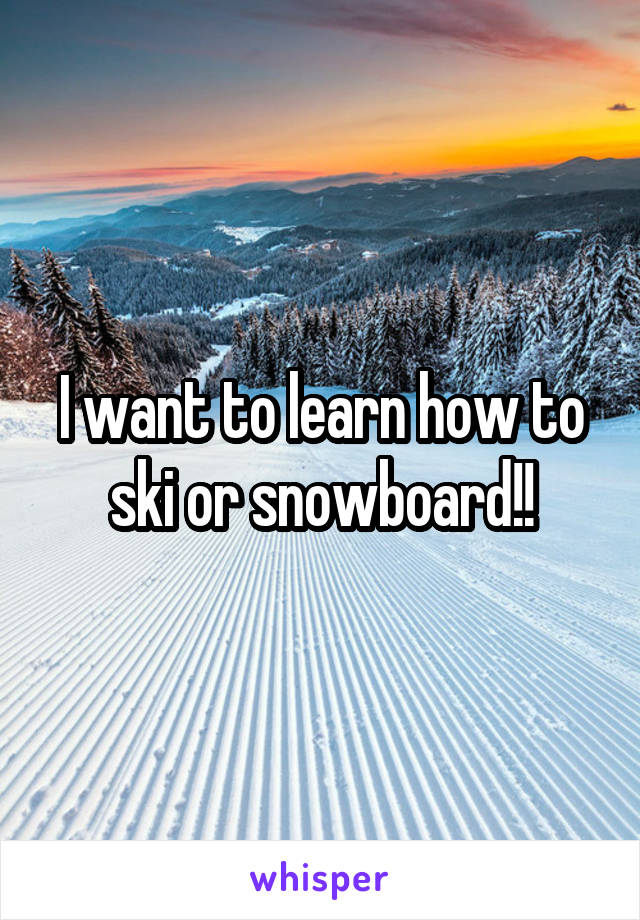 I want to learn how to ski or snowboard!!