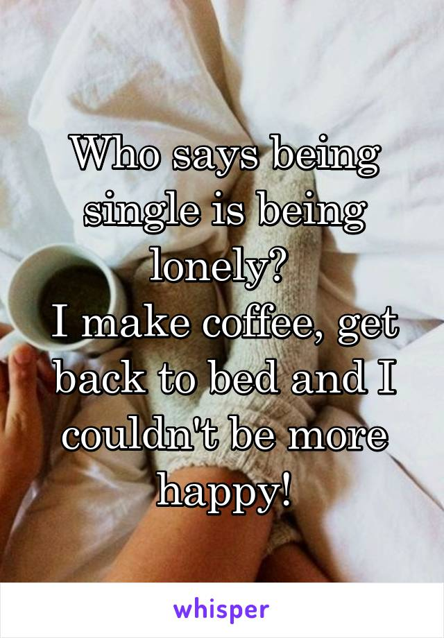 Who says being single is being lonely?  I make coffee, get back to bed and I couldn't be more happy!