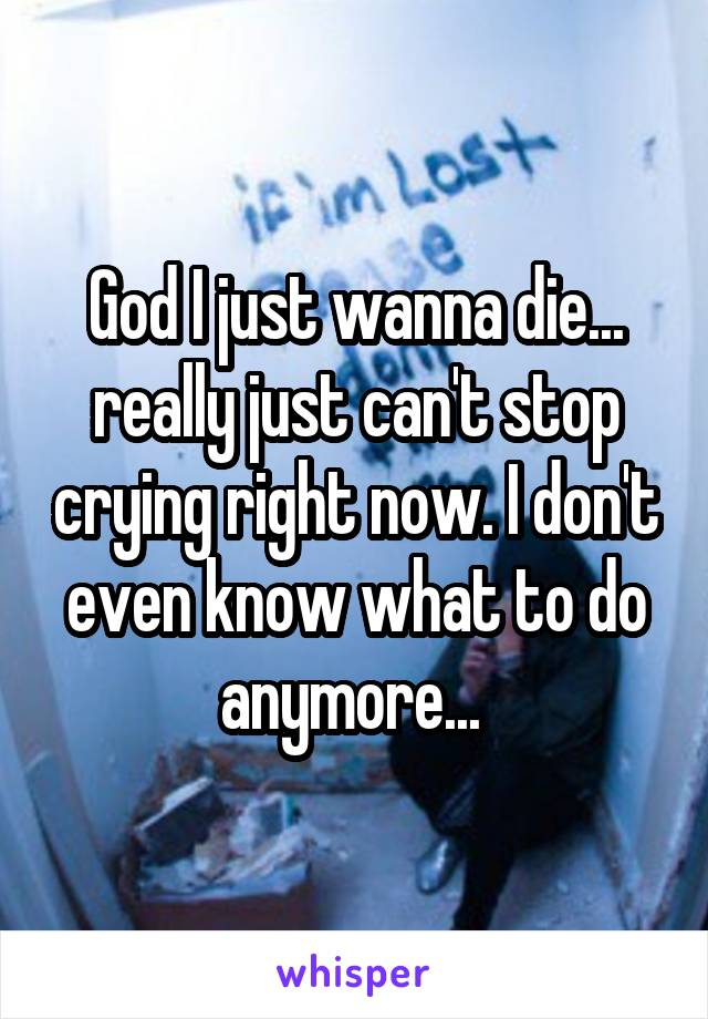 God I just wanna die... really just can't stop crying right now. I don't even know what to do anymore...