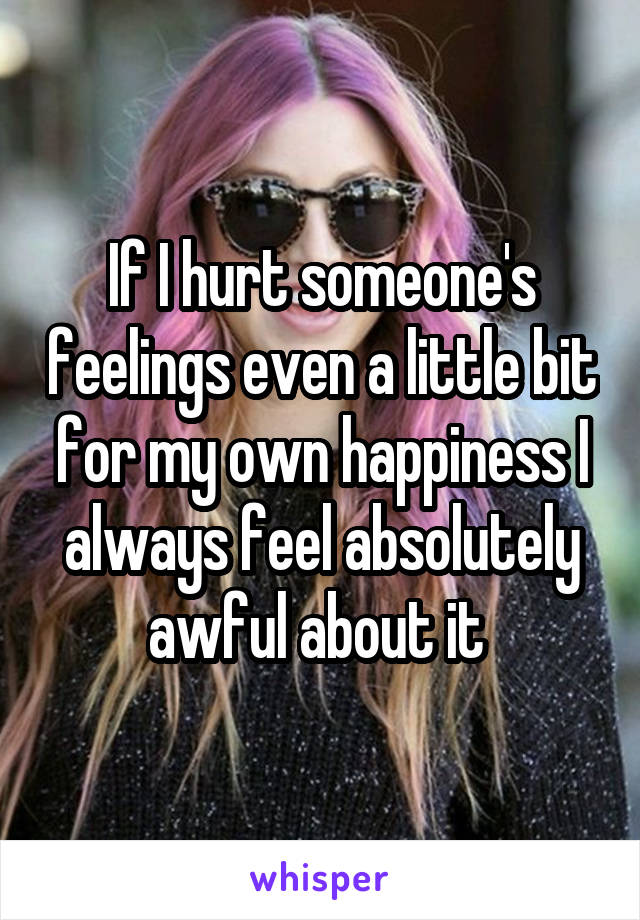 If I hurt someone's feelings even a little bit for my own happiness I always feel absolutely awful about it