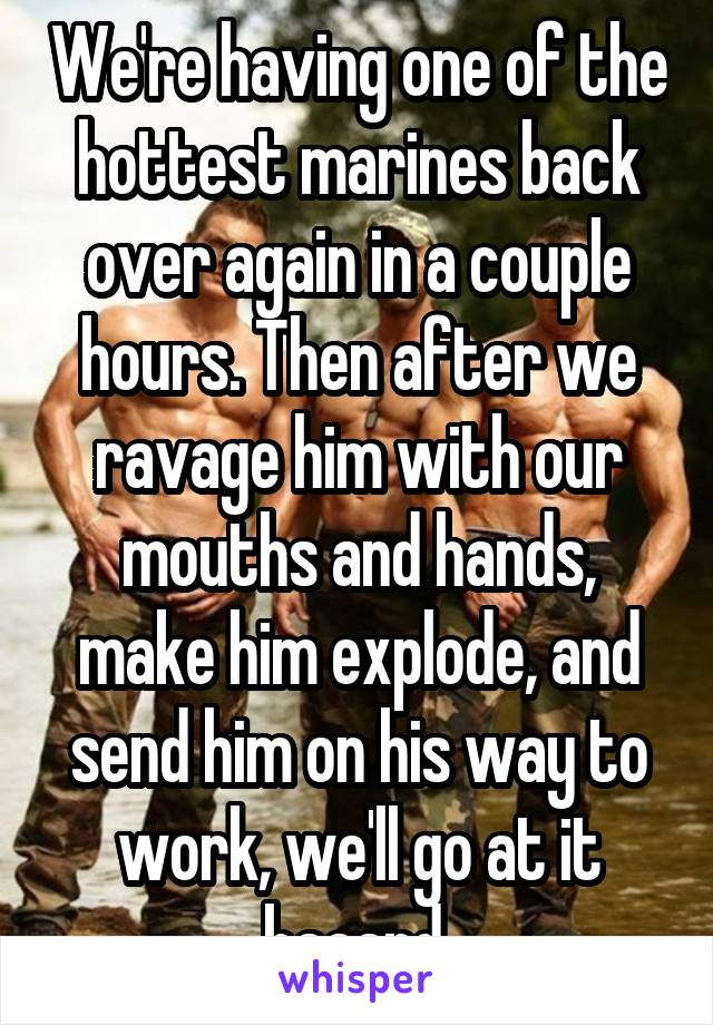 We're having one of the hottest marines back over again in a couple hours. Then after we ravage him with our mouths and hands, make him explode, and send him on his way to work, we'll go at it haaard.