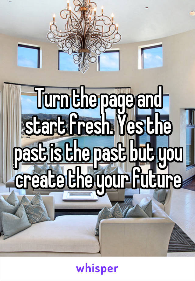 Turn the page and start fresh. Yes the past is the past but you create the your future