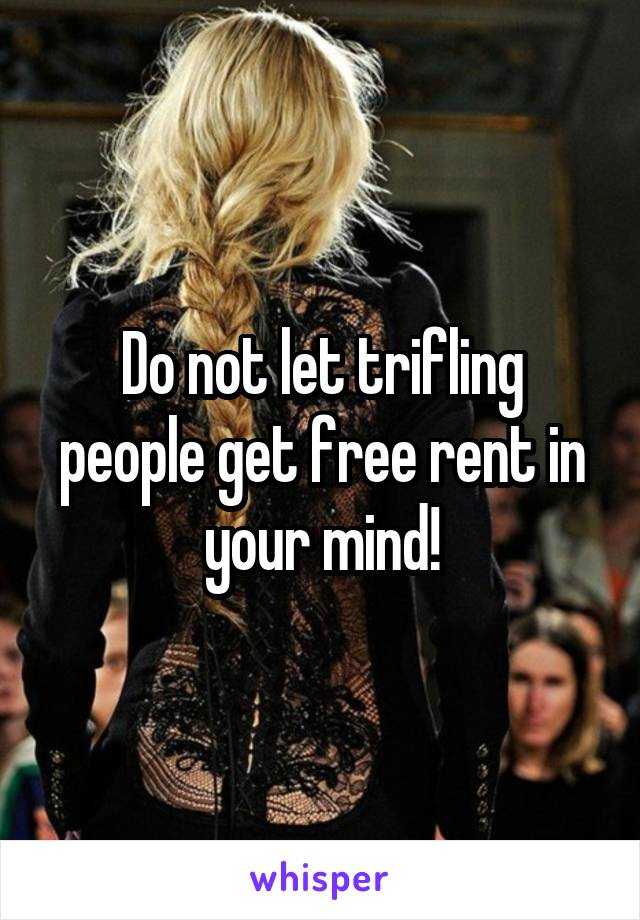 Do not let trifling people get free rent in your mind!