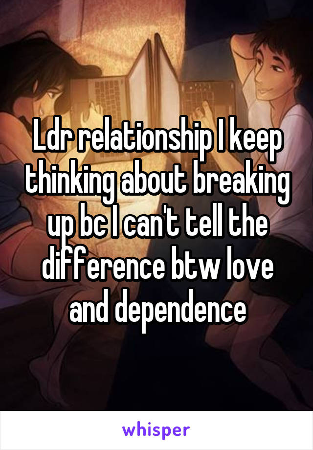 Ldr relationship I keep thinking about breaking up bc I can't tell the difference btw love and dependence