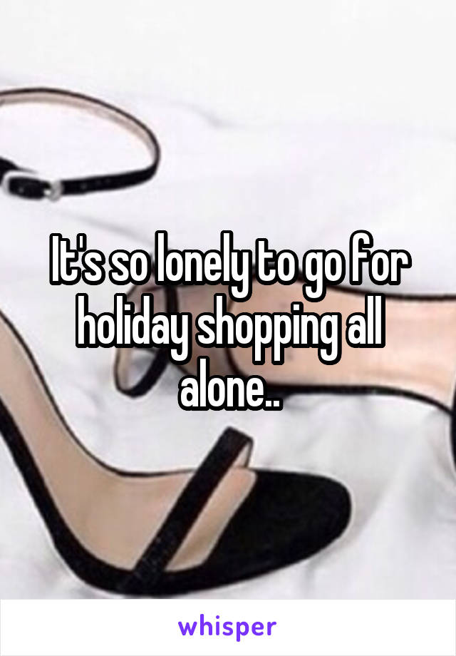 It's so lonely to go for holiday shopping all alone..