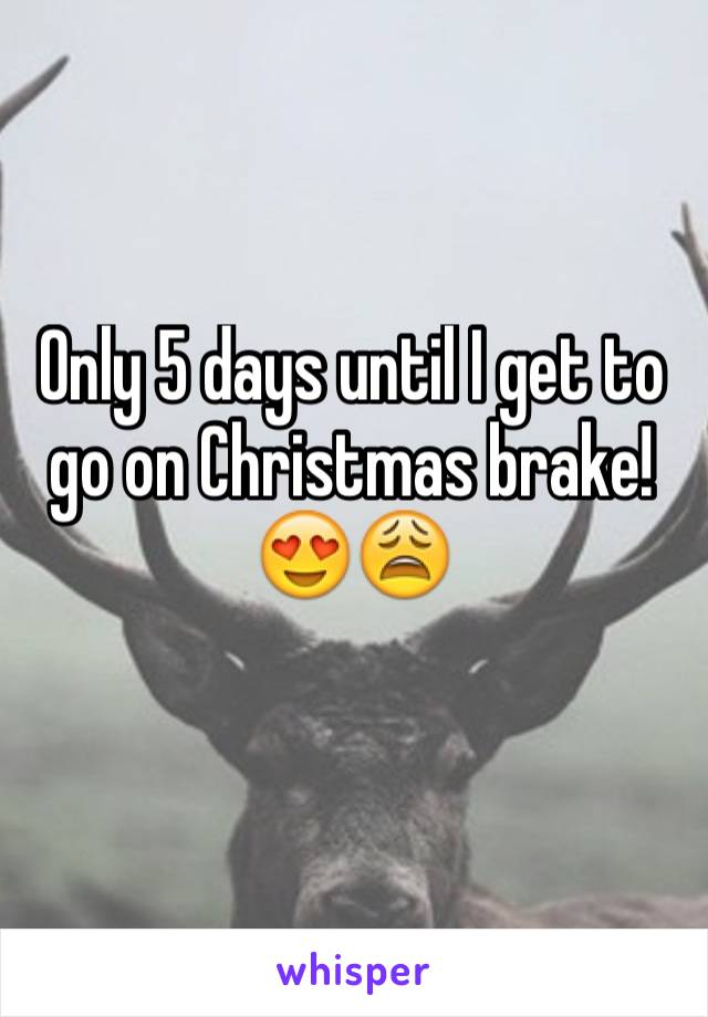 Only 5 days until I get to go on Christmas brake!😍😩