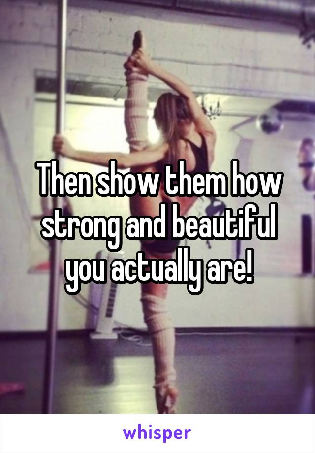 Then show them how strong and beautiful you actually are!