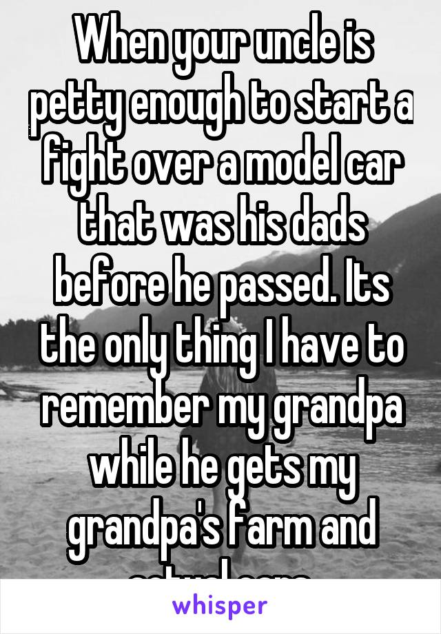 When your uncle is petty enough to start a fight over a model car that was his dads before he passed. Its the only thing I have to remember my grandpa while he gets my grandpa's farm and actual cars.