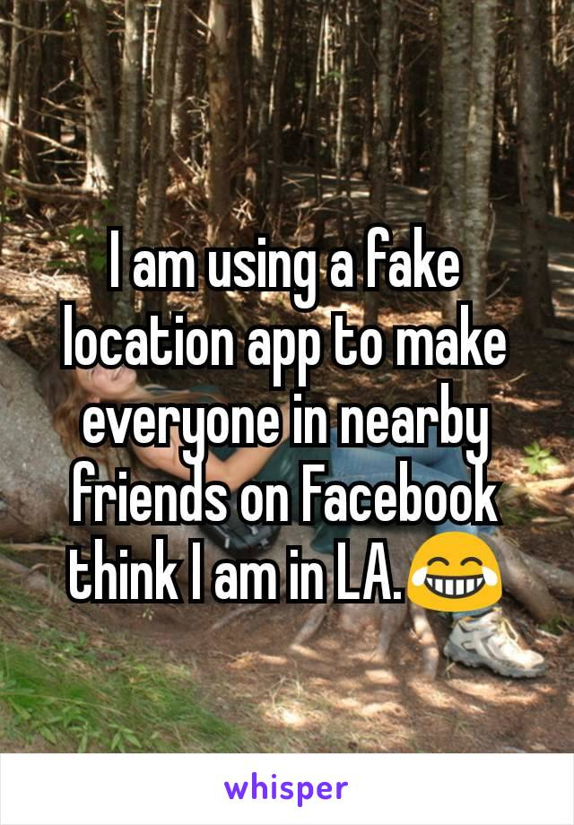 I am using a fake location app to make everyone in nearby friends on Facebook think I am in LA.😂