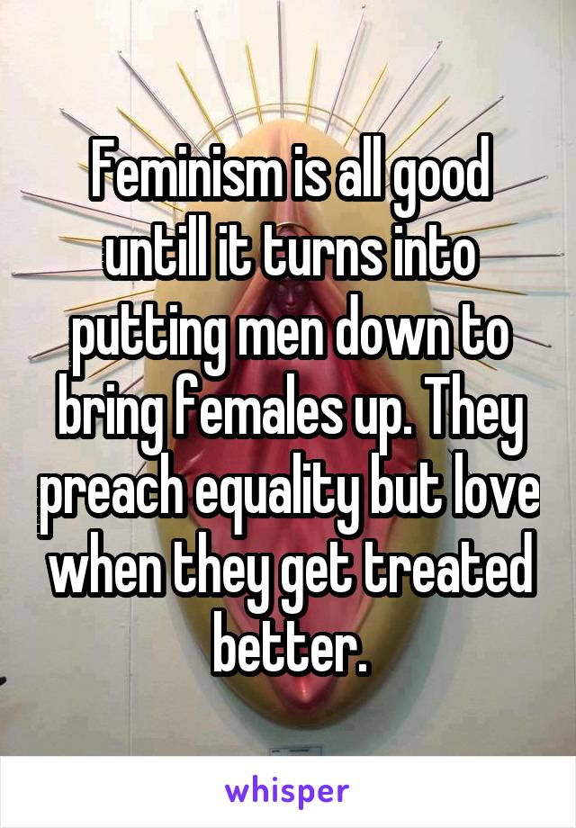 Feminism is all good untill it turns into putting men down to bring females up. They preach equality but love when they get treated better.