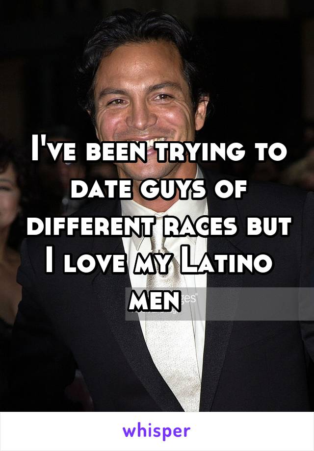 I've been trying to date guys of different races but I love my Latino men