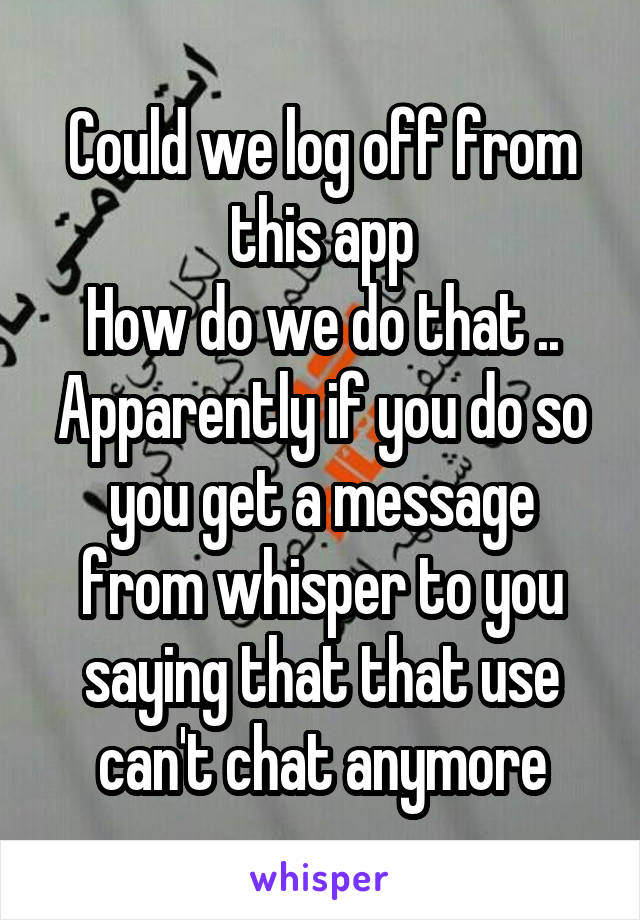 Could we log off from this app How do we do that .. Apparently if you do so you get a message from whisper to you saying that that use can't chat anymore