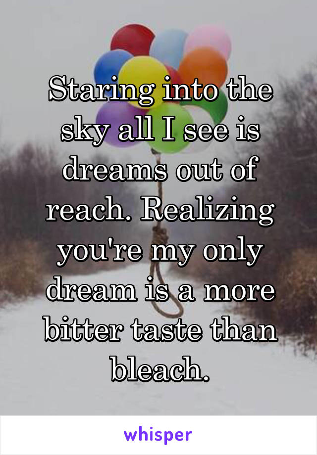 Staring into the sky all I see is dreams out of reach. Realizing you're my only dream is a more bitter taste than bleach.
