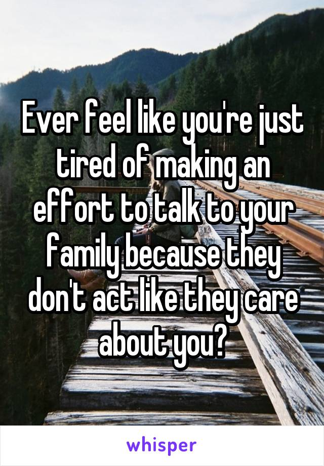 Ever feel like you're just tired of making an effort to talk to your family because they don't act like they care about you?