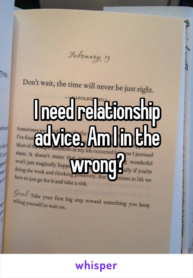 I need relationship advice. Am I in the wrong?