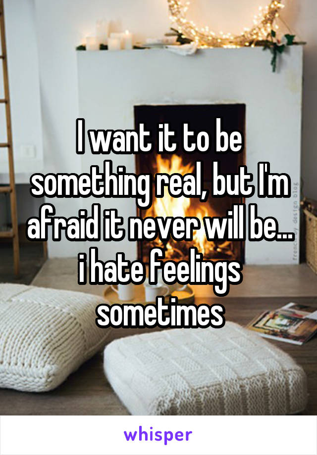 I want it to be something real, but I'm afraid it never will be... i hate feelings sometimes