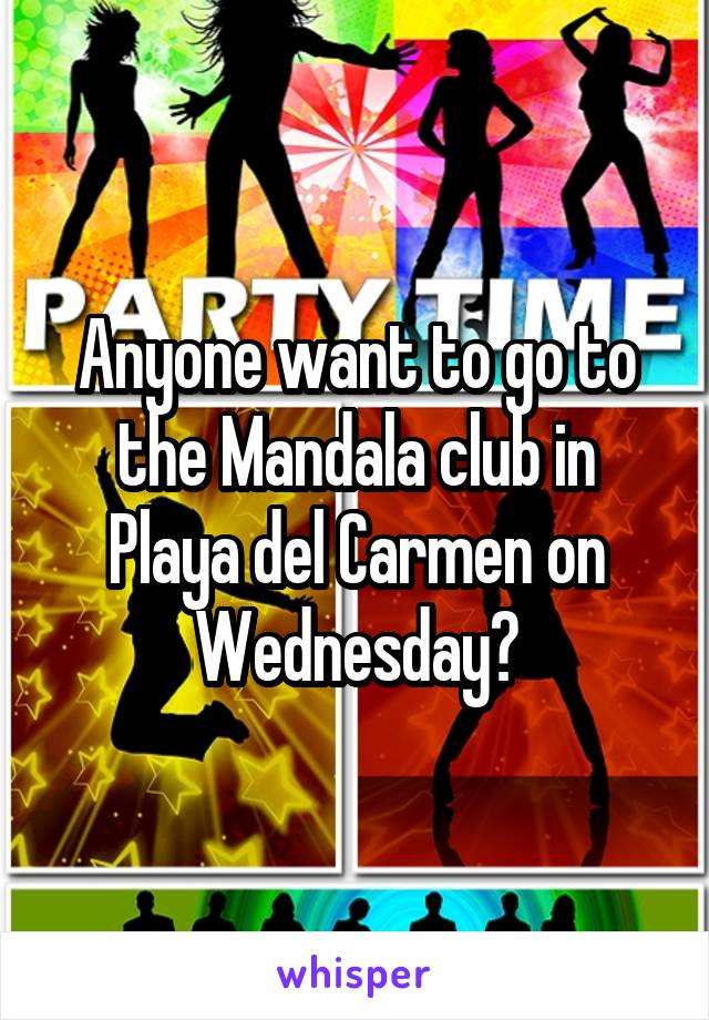Anyone want to go to the Mandala club in Playa del Carmen on Wednesday?