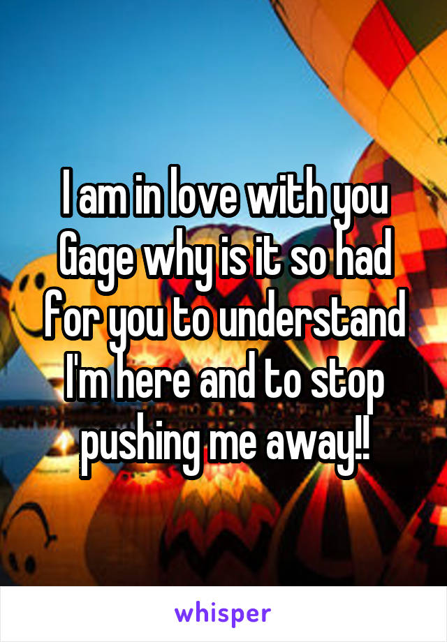 I am in love with you Gage why is it so had for you to understand I'm here and to stop pushing me away!!