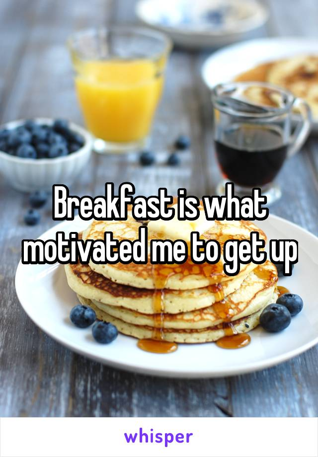 Breakfast is what motivated me to get up