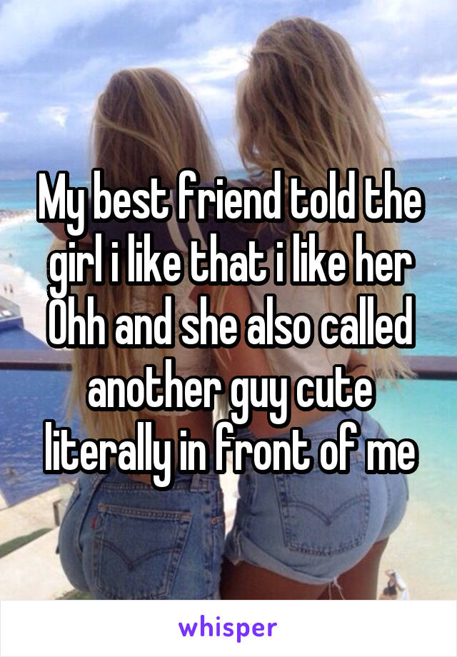My best friend told the girl i like that i like her Ohh and she also called another guy cute literally in front of me