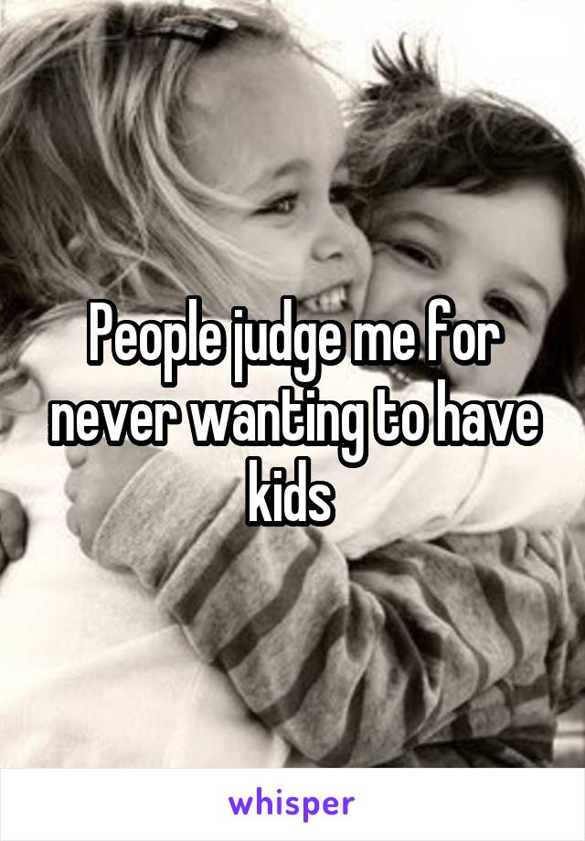 People judge me for never wanting to have kids