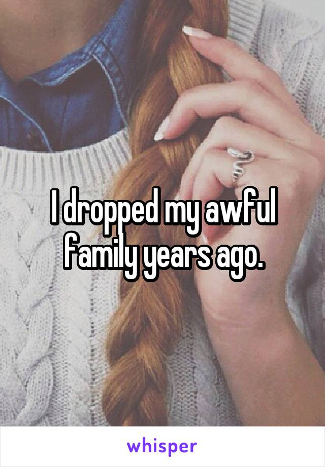 I dropped my awful family years ago.