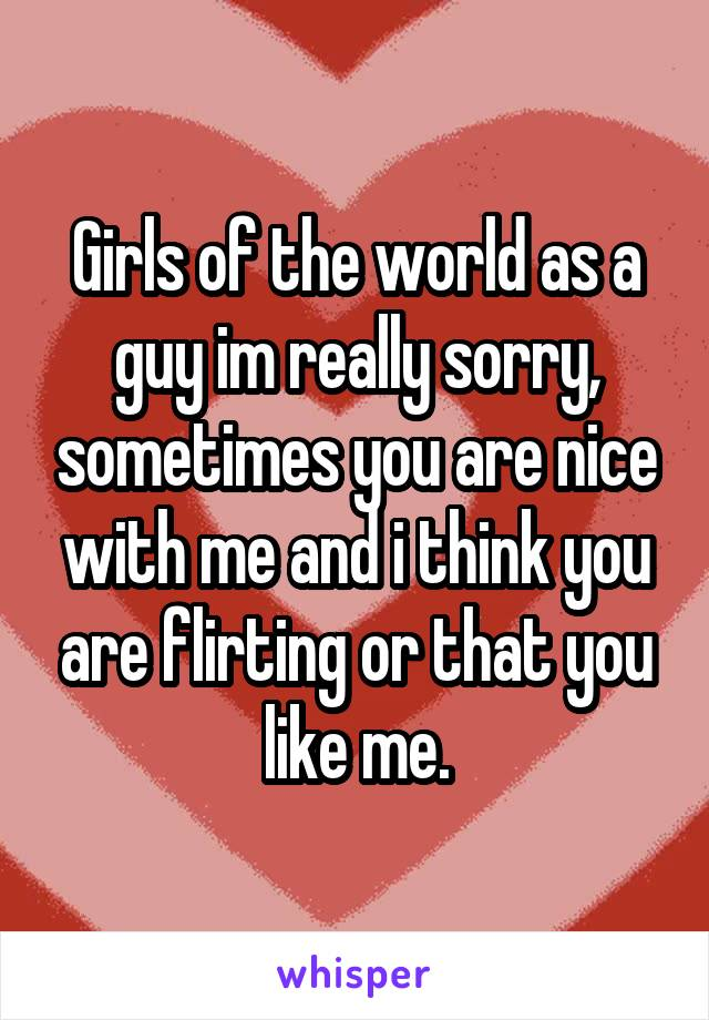 Girls of the world as a guy im really sorry, sometimes you are nice with me and i think you are flirting or that you like me.