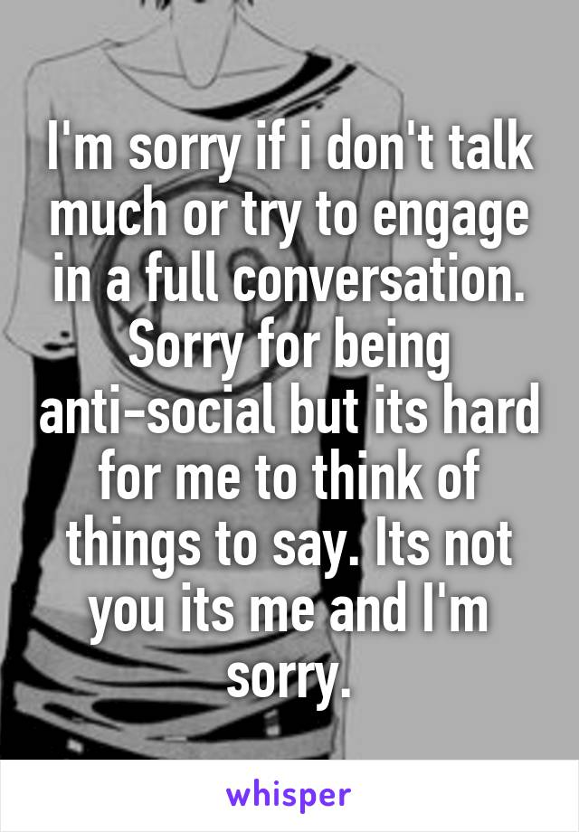 I'm sorry if i don't talk much or try to engage in a full conversation. Sorry for being anti-social but its hard for me to think of things to say. Its not you its me and I'm sorry.