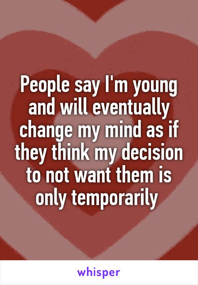 People say I'm young and will eventually change my mind as if they think my decision to not want them is only temporarily