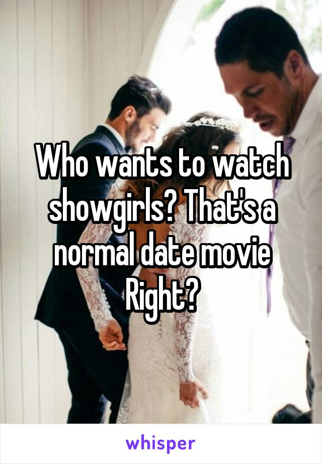 Who wants to watch showgirls? That's a normal date movie Right?