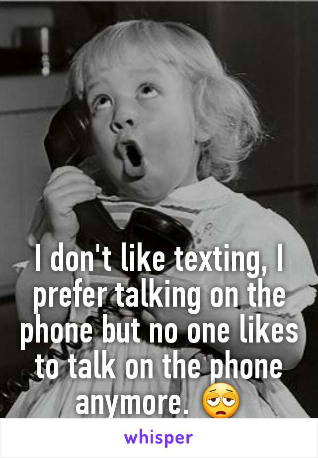 I don't like texting, I prefer talking on the phone but no one likes to talk on the phone anymore. 😩