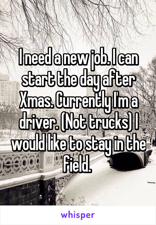 I need a new job. I can start the day after Xmas. Currently I'm a driver. (Not trucks) I would like to stay in the field.