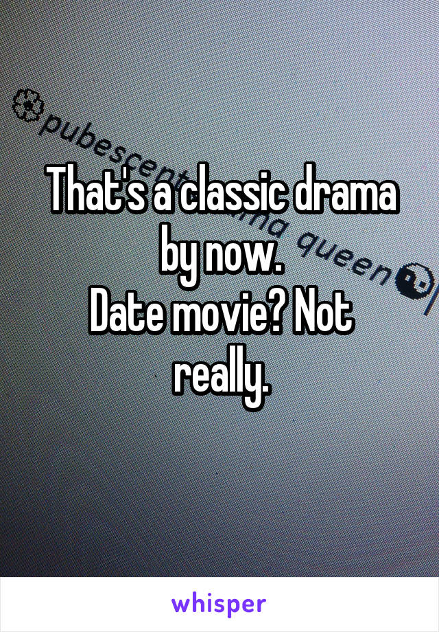 That's a classic drama by now. Date movie? Not really.