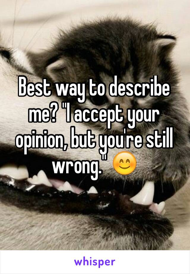 "Best way to describe me? ""I accept your opinion, but you're still wrong."" 😊"