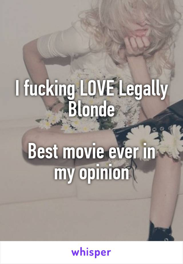 I fucking LOVE Legally Blonde  Best movie ever in my opinion
