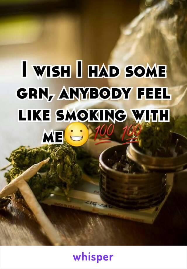 I wish I had some grn, anybody feel like smoking with me😀💯💯