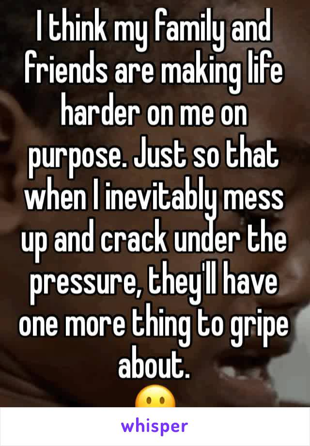 I think my family and friends are making life harder on me on purpose. Just so that when I inevitably mess up and crack under the pressure, they'll have one more thing to gripe about. 🙁