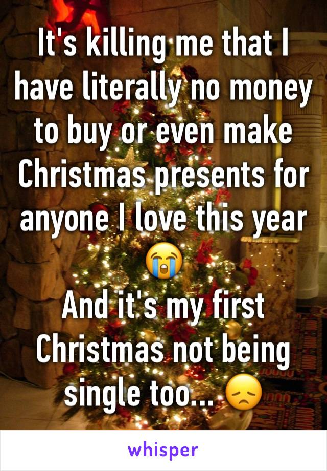 It's killing me that I have literally no money to buy or even make Christmas presents for anyone I love this year 😭 And it's my first Christmas not being single too... 😞