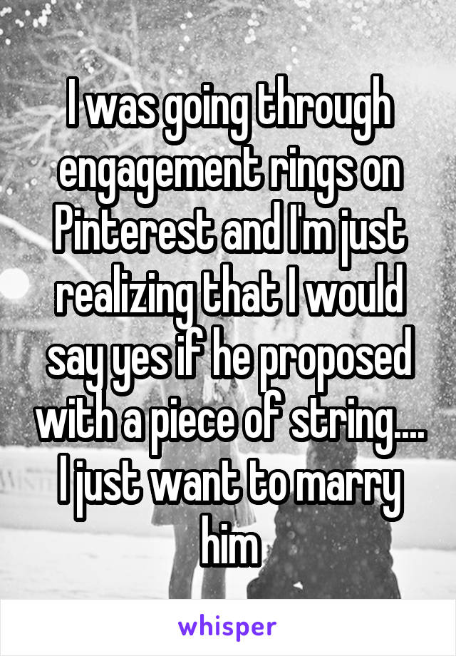 I was going through engagement rings on Pinterest and I'm just realizing that I would say yes if he proposed with a piece of string.... I just want to marry him