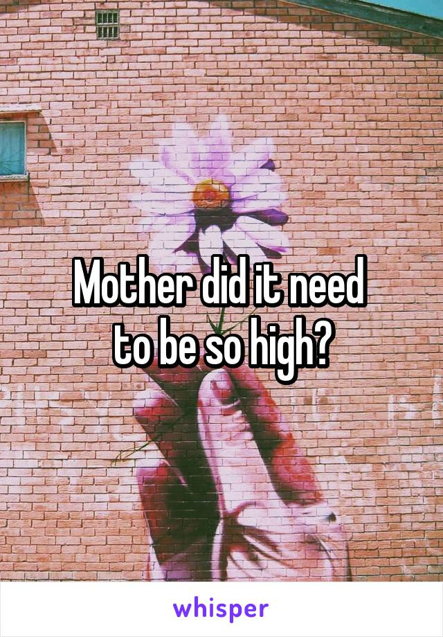Mother did it need  to be so high?