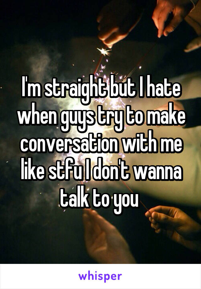 I'm straight but I hate when guys try to make conversation with me like stfu I don't wanna talk to you
