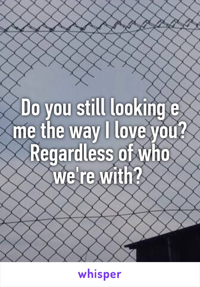Do you still looking e me the way I love you? Regardless of who we're with?