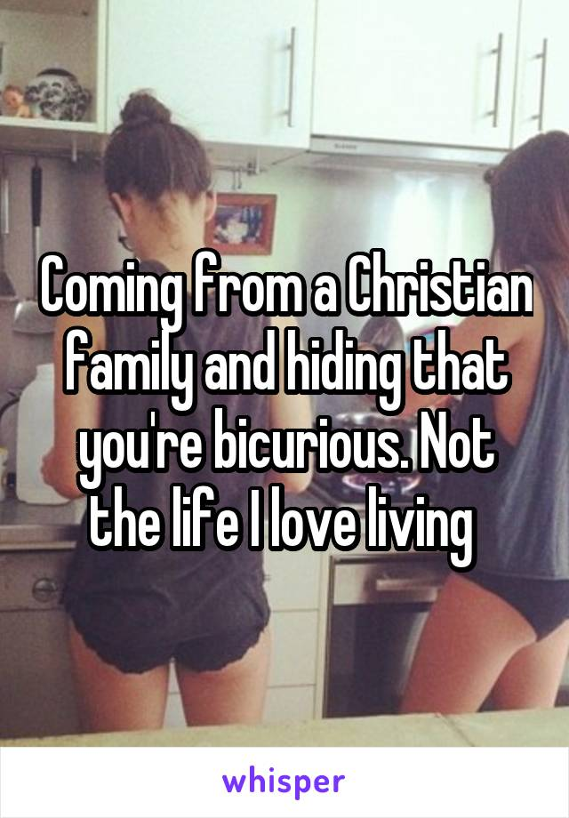 Coming from a Christian family and hiding that you're bicurious. Not the life I love living