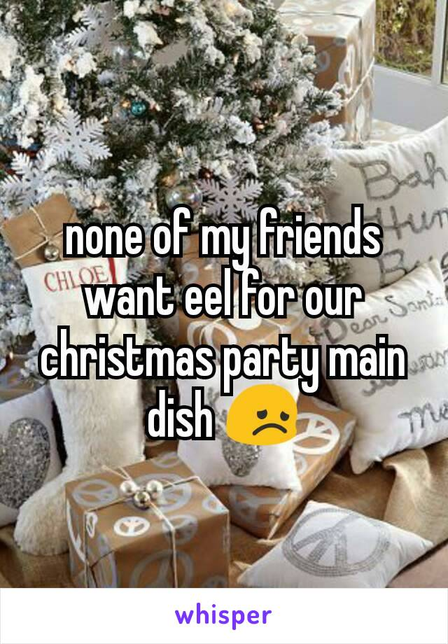 none of my friends want eel for our christmas party main dish 😞