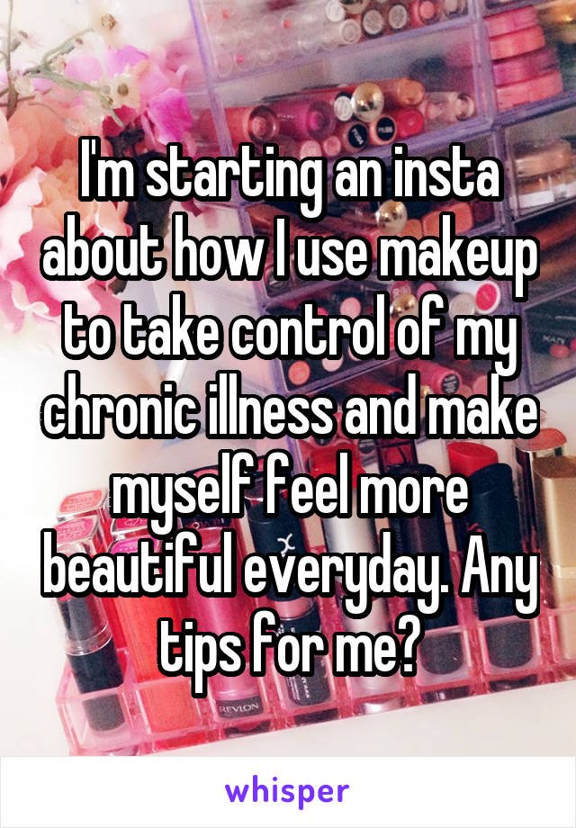 I'm starting an insta about how I use makeup to take control of my chronic illness and make myself feel more beautiful everyday. Any tips for me?