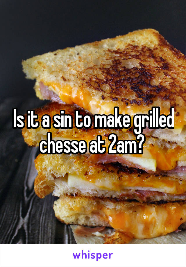 Is it a sin to make grilled chesse at 2am?
