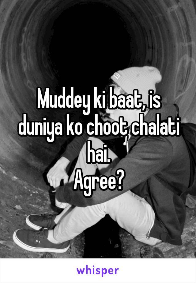 Muddey ki baat, is duniya ko choot chalati hai. Agree?