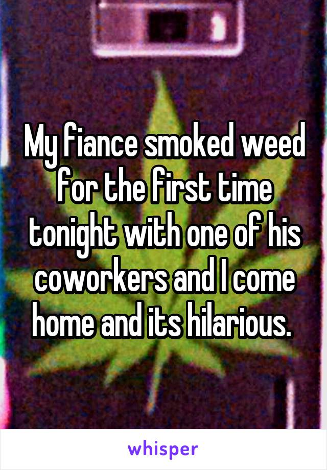 My fiance smoked weed for the first time tonight with one of his coworkers and I come home and its hilarious.